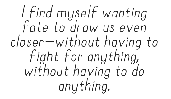 I find myself wanting fate to draw us even closer—without having to fight for anything, without having to do anything.