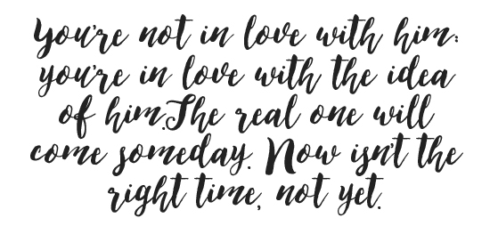 You're not in love with him: you're in love with the idea of him.The real one will come someday. Now isn't the right time, not yet.