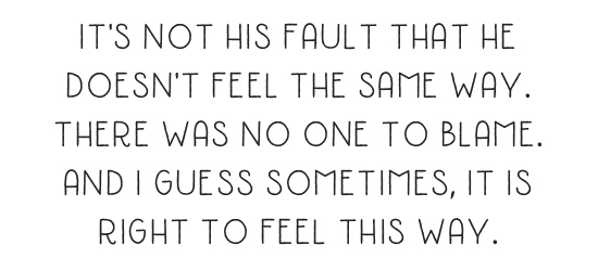 It's not his fault that he doesn't feel the same way. There was no one to blame. And I guess sometimes, it is right to feel this way.
