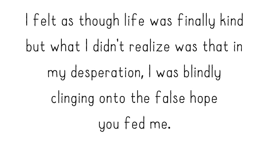 I felt as though life was finally kind but what I didn't realize was that in my desperation, I was blindly clinging onto the false hope you fed me.