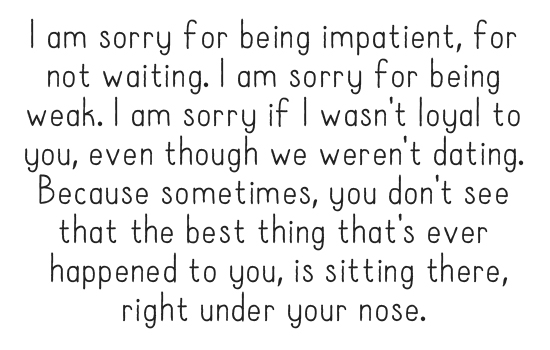 I am sorry for being impatient, for not waiting. I am sorry for being weak. I am sorry if I wasn't loyal to you, even though we weren't dating. Because sometimes, you don't see that the best thing that's ever happened to you, is sitting there, right under your nose.