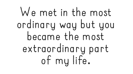 We met in the most ordinary way but you became the most extraordinary part of my life.