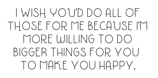 I wish you'd do all of those for me because I'm more willing to do bigger things for you to make you happy.