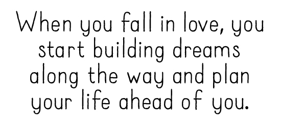 When you fall in love, you start building dreams along the way and plan your life ahead of you.