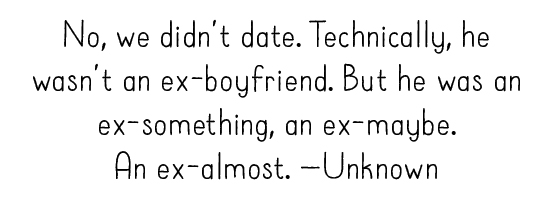 No, we didn't date. Technically, he wasn't an ex-boyfriend. But he was an ex-something, an ex-maybe. An ex-almost. —Unknown