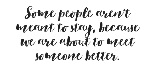Some people aren't meant to stay, because we are about to meet someone better.