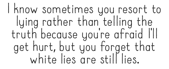 I know sometimes you resort to lying rather than telling the truth because you're afraid I'll get hurt, but you forget that white lies are still lies.