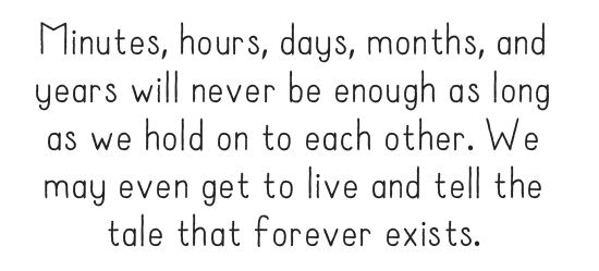 Minutes, hours, days, months, and years will never be enough as long as we hold on to each other. We may even get to live and tell the tale that forever exists.