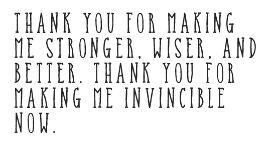 Thank you for making me stronger, wiser, and better. Thank you for making me invincible now.