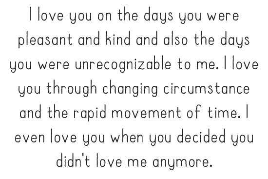I love you on the days you were pleasant and kind and also the days you were unrecognizable to me. I love you through changing circumstance and the rapid movement of time. I even love you when you decided you didn't love me anymore.