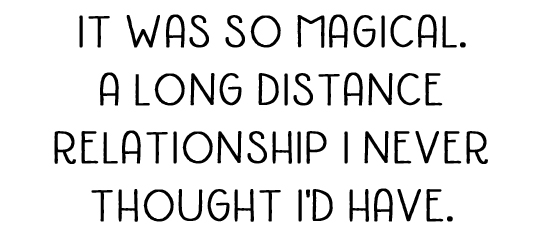 It was so magical. A long distance relationship I never thought I'd have.