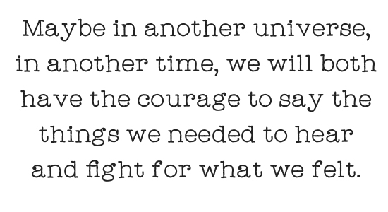 Maybe in another universe, in another time, we will both have the courage to say the things we needed to hear and fight for what we felt.