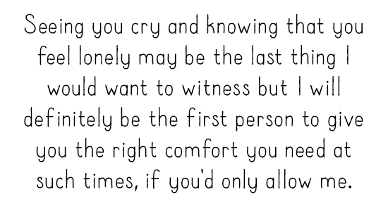 Seeing you cry and knowing that you feel lonely may be the last thing I would want to witness but I will definitely be the first person to give you the right comfort you need at such times, if you'd only allow me.