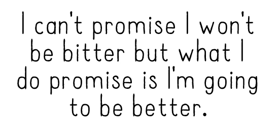I can't promise I won't be bitter but what I do promise is I'm going to be better.