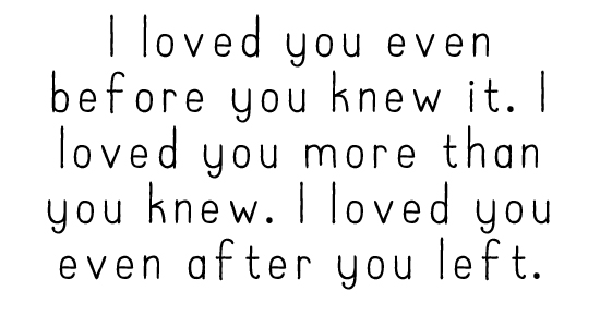 I loved you even before you knew it. I loved you more than you knew. I loved you even after you left.