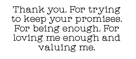 Thank you. For trying to keep your promises. For being enough. For loving me enough and valuing me.