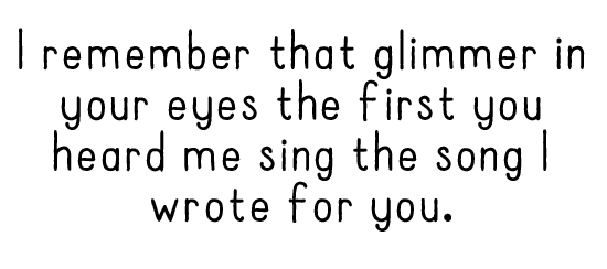I remember that glimmer in your eyes the first you heard me sing the song I wrote for you.
