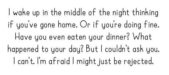 I wake up in the middle of the night thinking if you've gone home. Or if you're doing fine. Have you even eaten your dinner? What happened to your day? But I couldn't ask you. I can't. I'm afraid I might just be rejected.