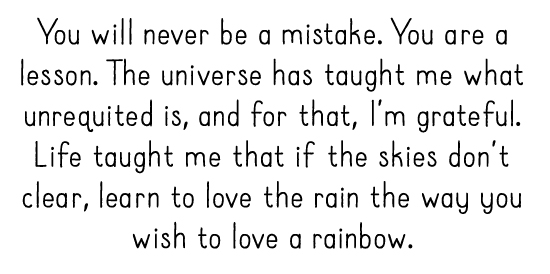 You will never be a mistake. You are a lesson. The universe has taught me what unrequited is, and for that, I'm grateful. Life taught me that if the skies don't clear, learn to love the rain the way you wish to love a rainbow.