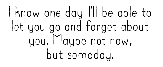 I know one day I'll be able to let you go and forget about you. Maybe not now, but someday.