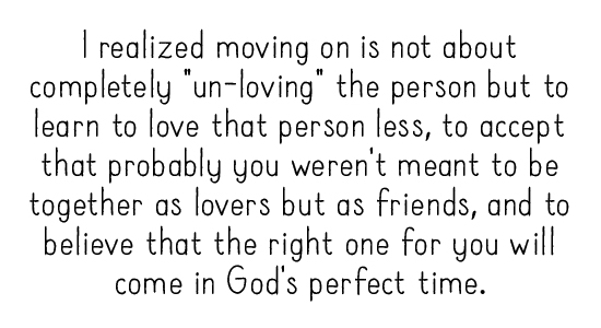 "I realized moving on is not about completely ""un-loving"" the person but to learn to love that person less, to accept that probably you weren't meant to be together as lovers but as friends, and to believe that the right one for you will come in God's perfect time."