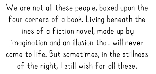 We are not all these people, boxed upon the four corners of a book. Living beneath the lines of a fiction novel, made up by imagination and an illusion that will never come to life. But sometimes, in the stillness of the night, I still wish for all these.