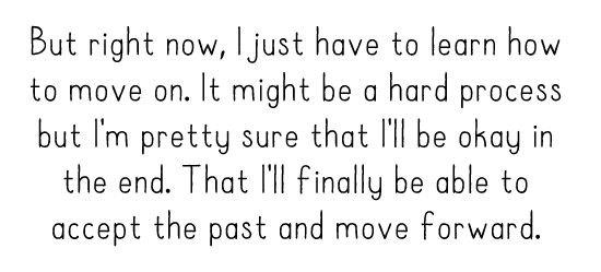 But right now, I just have to learn how to move on. It might be a hard process but I'm pretty sure that I'll be okay in the end. That I'll finally be able to accept the past and move forward.