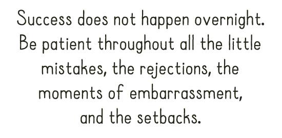 Success does not happen overnight. Be patient throughout all the little mistakes, the rejections, the moments of embarrassment, and the setbacks.