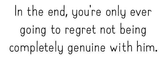 In the end, you're only ever going to regret not being completely genuine with him.