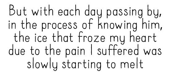 But with each day passing by, in the process of knowing him, the ice that froze my heart due to the pain I suffered was slowly starting to melt