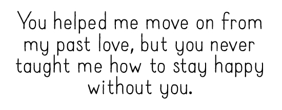 You helped me move on from my past love, but you never taught me how to stay happy without you.