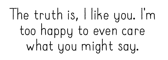 The truth is, I like you. I'm too happy to even care what you might say.