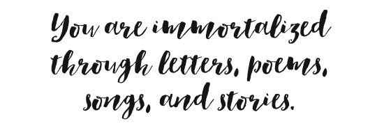 You are immortalized through letters, poems, songs, and stories.