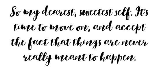 So my dearest, sweetest self. It's time to move on, and accept the fact that things are never really meant to happen.