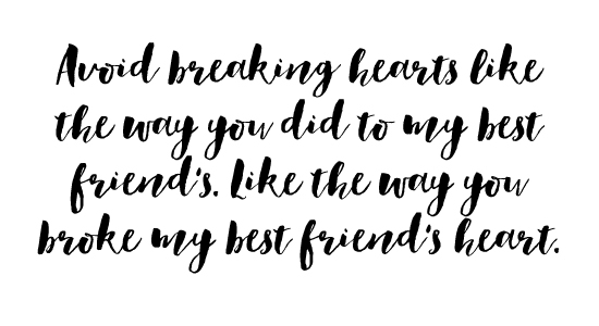 Avoid breaking hearts like the way you did to my best friend's. Like the way you broke my best friend's heart.