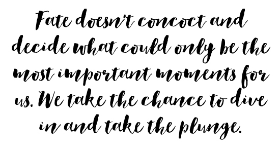 Fate doesn't concoct and decide what could only be the most important moments for us. We take the chance to dive in and take the plunge.