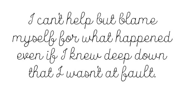 I can't help but blame myself for what happened even if I knew deep down that I wasn't at fault.
