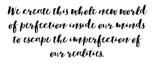 We create this whole new world of perfection inside our minds to escape the imperfection of our realities.