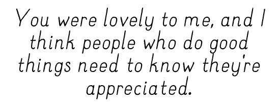 You were lovely to me, and I think people who do good things need to know they're appreciated.