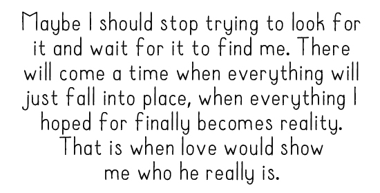 Maybe I should stop trying to look for it and wait for it to find me. There will come a time when everything will just fall into place, when everything I hoped for finally becomes reality. That is when love would show me who he really is.