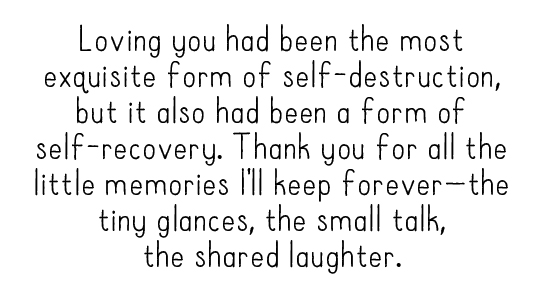 Loving you had been the most exquisite form of self-destruction, but it also had been a form of self-recovery. Thank you for all the little memories I'll keep forever—the tiny glances, the small talk, the shared laughter.