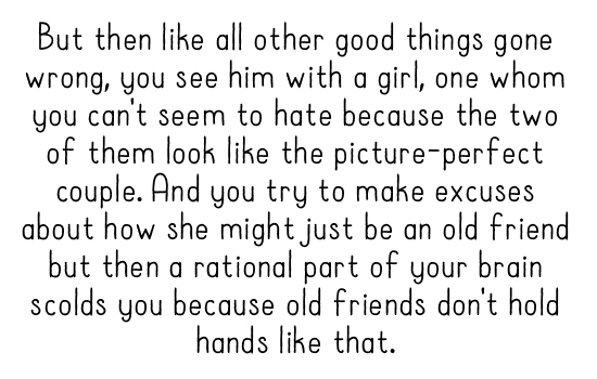 But then like all other good things going wrong, you see him with a girl, one whom you can't seem to hate because the two of them look like the picture-perfect couple. And you try to make excuses about how she might just be an old friend but then a rational part of your brain scolds you because old friends don't hold hands like that.