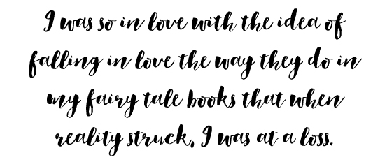 I was so in love with the idea of falling in love the way they do in my fairy tale books that when reality struck, I was at a loss.