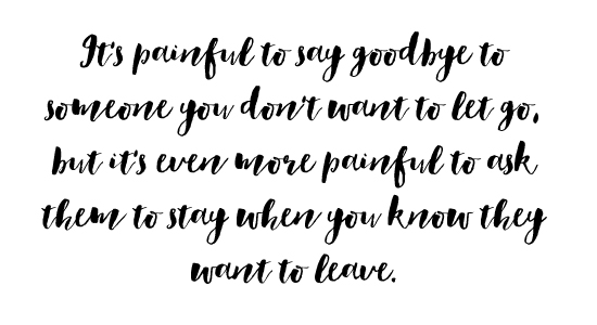 It's painful to say goodbye to someone you don't want to let go, but it's even more painful to ask them to stay when you know they want to leave.
