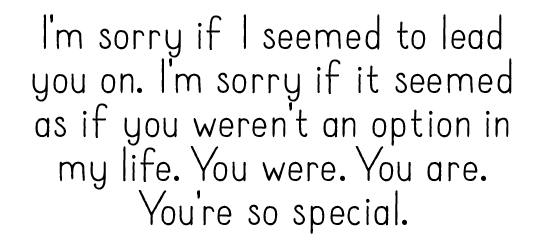 I'm sorry if I seemed to lead you on. I'm sorry if it seemed as if you weren't an option in my life. You were. You are. You're so special.