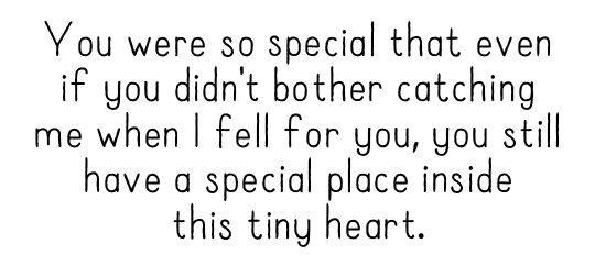 You were so special that even if you didn't bother catching me when I fell for you, you still have a special place inside this tiny heart.