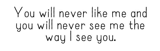 You will never like me and you will never see me the way I see you.