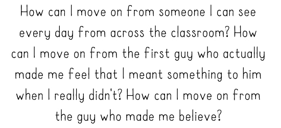 How can I move on from someone I can see every day from across the classroom? How can I move on from the first guy who actually made me feel that I meant something to him when I really didn't? How can I move on from the guy who made me believe?