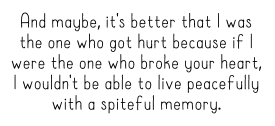 And maybe, it's better that I was the one who got hurt because if I were the one who broke your heart, I wouldn't be able to live peacefully with a spiteful memory.