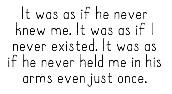 It was as if he never knew me. It was as if I never existed. It was as if he never held me in his arms even just once.